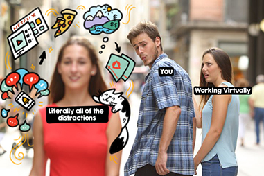 Meme: 3 people.  'You' looking away from 'Working Virtually' and towards 'literally all of the distractions'.  'Working Virtually' looks offended.