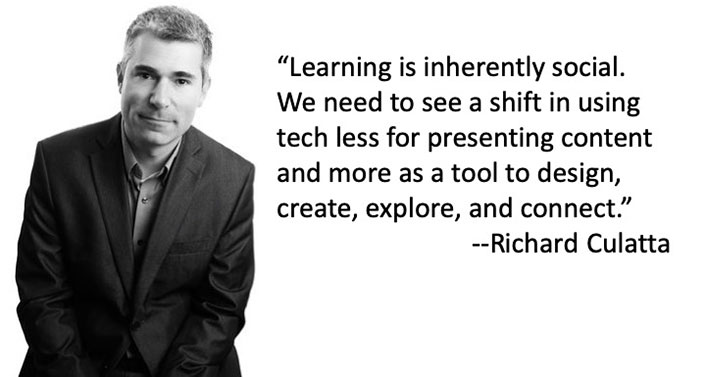 'Learning is inherently social. We need to see a shift in using tech less for presenting content and more as a tool to design, create, explore, and connect.' - Richard Culatta