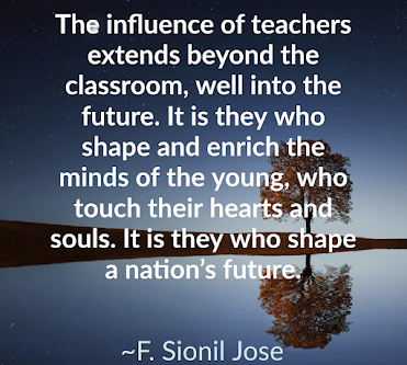 The influence of teachers extends beyond the classroom, well into the future. It is they who shape and enrich the minds of the young, who touch their hearts and souls. It is they who shape a nation's future.