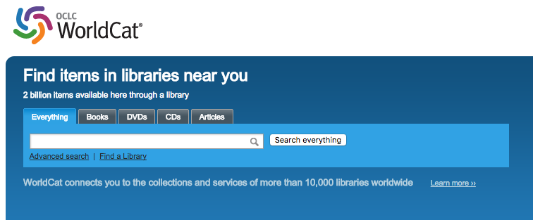 """Screenshot of the OCLC WorldCat search. There are options to search """"Everything,"""" or only """"Books,"""" """"DVDs,"""" """"CDs,"""" and """"Articles."""" There is also the option to complete an advanced search, or to """"Find a library."""" Two taglines read """"Find items in libraries near you. 2 billion items available here through a library."""" and """"WorldCat connects you to the collections and services of more than 10,000 libraries worldwide...[link to learn more]""""."""